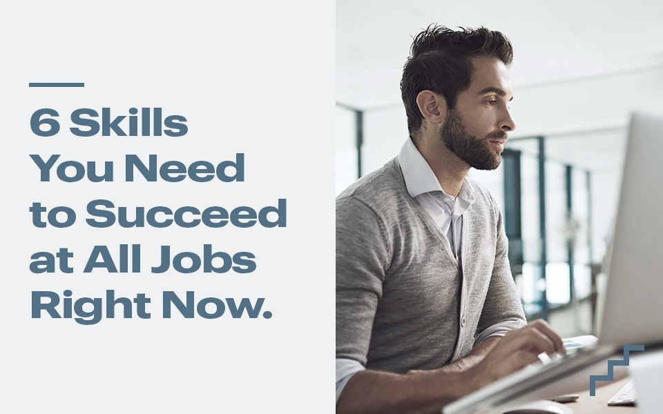 6 Skills You Need To Succeed At All Jobs Right Now